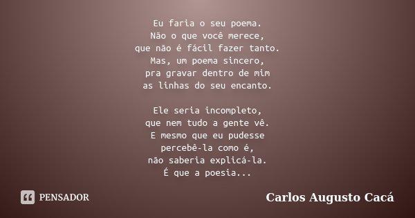 Eu faria o seu poema. Não o que você merece, que não é fácil fazer tanto. Mas, um poema sincero, pra gravar dentro de mim as linhas do seu encanto. Ele seria in... Frase de Carlos Augusto Cacá.