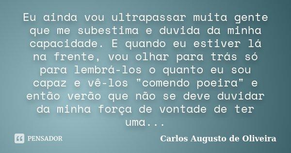 Eu ainda vou ultrapassar muita gente que me subestima e duvida da minha capacidade. E quando eu estiver lá na frente, vou olhar para trás só para lembrá-los o q... Frase de Carlos Augusto de Oliveira.