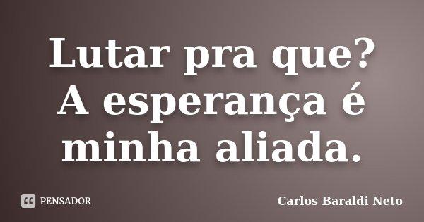 Lutar pra que? A esperança é minha aliada.... Frase de Carlos Baraldi Neto.