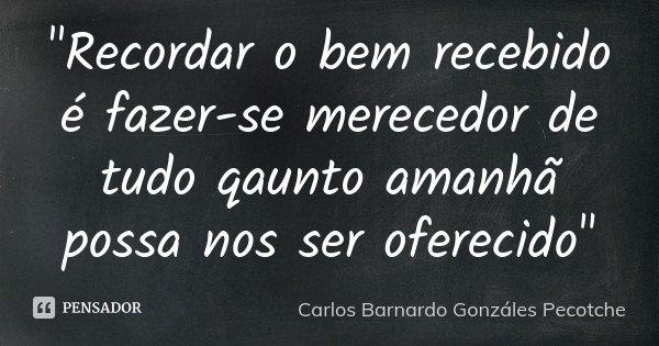 """""""Recordar o bem recebido é fazer-se merecedor de tudo qaunto amanhã possa nos ser oferecido""""... Frase de Carlos Barnardo Gonzáles Pecotche."""