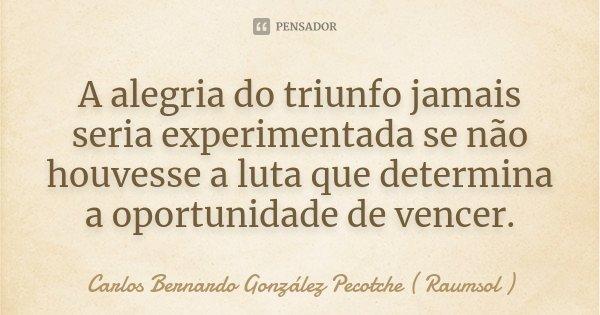 A alegria do triunfo jamais seria experimentada se não houvesse a luta que determina a oportunidade de vencer.... Frase de Carlos Bernardo González Pecotche ( Raumsol ).