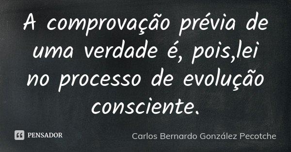 A comprovação prévia de uma verdade é, pois,lei no processo de evolução consciente.... Frase de Carlos Bernardo González Pecotche.