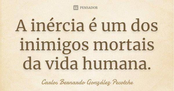A inércia é um dos inimigos mortais da vida humana.... Frase de Carlos Bernardo González Pecotche.