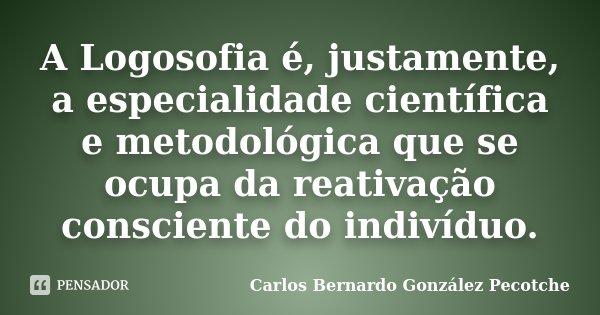 A Logosofia é, justamente, a especialidade científica e metodológica que se ocupa da reativação consciente do indivíduo.... Frase de Carlos Bernardo González Pecotche.