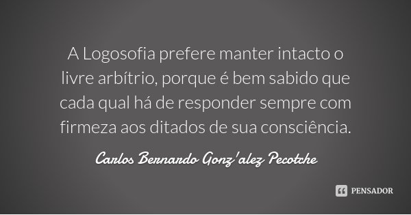 A Logosofia prefere manter intacto o livre arbítrio, porque é bem sabido que cada qual há de responder sempre com firmeza aos ditados de sua consciência.... Frase de Carlos Bernardo Gonz'alez Pecotche.