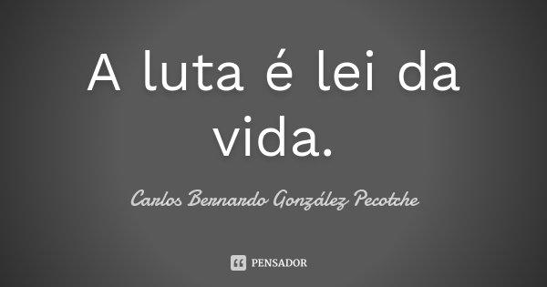 A luta é lei da vida.... Frase de Carlos Bernardo González Pecotche.