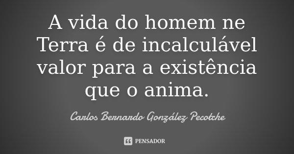 A vida do homem ne Terra é de incalculável valor para a existência que o anima.... Frase de Carlos Bernardo González Pecotche.