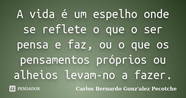 A vida é um espelho onde se reflete o que o ser pensa e faz, ou o que os pensamentos próprios ou alheios levam-no a fazer.... Frase de Carlos Bernardo Gonz'alez Pecotche.