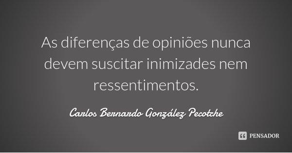 As diferenças de opiniões nunca devem suscitar inimizades nem ressentimentos.... Frase de Carlos Bernardo González Pecotche.
