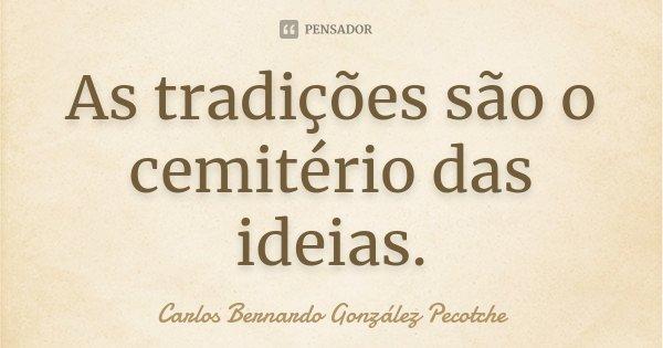 As tradições são o cemitério das idéias.... Frase de Carlos Bernardo González Pecotche.