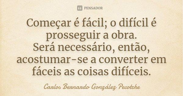 Começar é fácil; o difícil é prosseguir a obra. Será necessário, então, acostumar-se a converter em fáceis as coisas difíceis.... Frase de Carlos Bernardo González Pecotche.