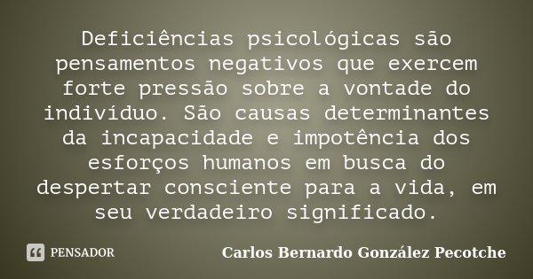Deficiências psicológicas são pensamentos negativos que exercem forte pressão sobre a vontade do indivíduo. São causas determinantes da incapacidade e impotênci... Frase de Carlos Bernardo González Pecotche.