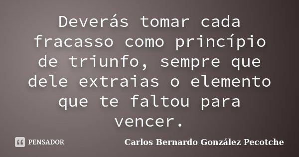 Deverás tomar cada fracasso como princípio de triunfo, sempre que dele extraias o elemento que te faltou para vencer.... Frase de Carlos Bernardo González Pecotche.