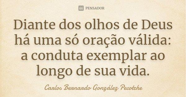 Diante dos olhos de Deus há uma só oração válida: a conduta exemplar ao longo de sua vida.... Frase de Carlos Bernardo González Pecotche.