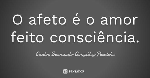 O afeto é o amor feito consciência.... Frase de Carlos Bernardo González Pecotche.