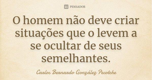 O homem não deve criar situações que o levem a se ocultar de seus semelhantes.... Frase de Carlos Bernardo González Pecotche.