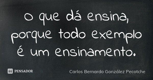 O que dá ensina, porque todo exemplo é um ensinamento.... Frase de Carlos Bernardo González Pecotche.