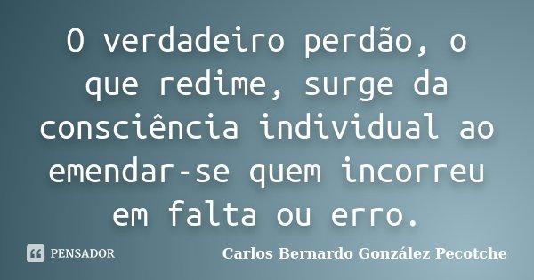O verdadeiro perdão, o que redime, surge da consciência individual ao emendar-se quem incorreu em falta ou erro.... Frase de Carlos Bernardo González Pecotche.