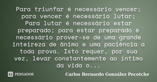 Para triunfar é necessário vencer; para vencer é necessário lutar; Para lutar é necessário estar preparado; para estar preparado é necessário prover-se de uma g... Frase de Carlos Bernardo González Pecotche.
