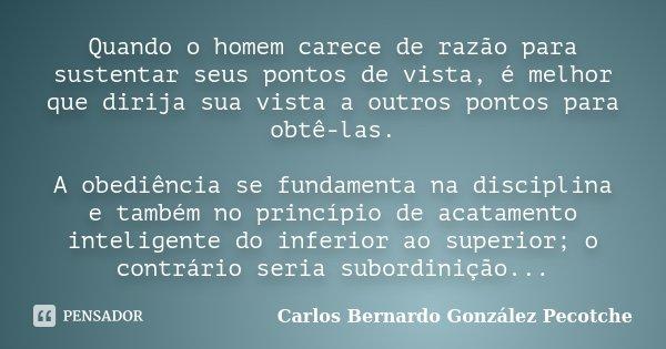 Quando o homem carece de razão para sustentar seus pontos de vista, é melhor que dirija sua vista a outros pontos para obtê-las. A obediência se fundamenta na d... Frase de Carlos Bernardo González Pecotche.