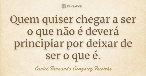 Quem quiser chegar a ser o que não é deverá principiar por deixar de ser o que é.... Frase de Carlos Bernardo González Pecotche.