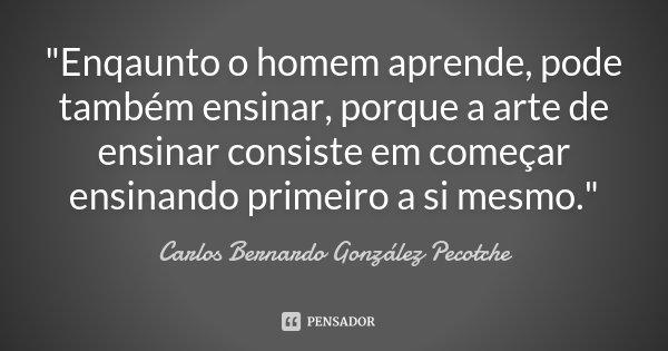 """""""Enqaunto o homem aprende, pode também ensinar, porque a arte de ensinar consiste em começar ensinando primeiro a si mesmo.""""... Frase de Carlos Bernardo González Pecotche."""
