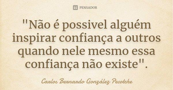 """""""Não é possivel alguém inspirar confiança a outros quando nele mesmo essa confiança não existe"""".... Frase de Carlos Bernardo González Pecotche."""