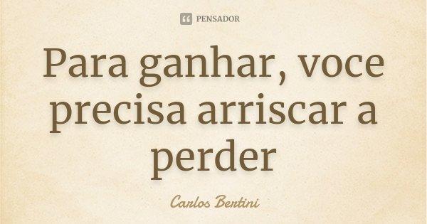 Para ganhar, voce precisa arriscar a perder... Frase de Carlos Bertini.