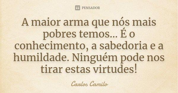 A maior arma que nós mais pobres temos... É o conhecimento, a sabedoria e a humildade. Ninguém pode nos tirar estas virtudes!... Frase de Carlos Camilo.