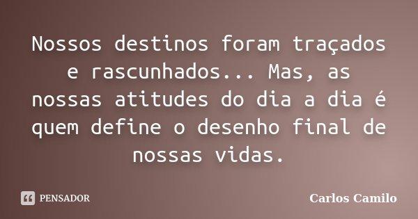 Nossos destinos foram traçados e rascunhados... Mas, as nossas atitudes do dia a dia é quem define o desenho final de nossas vidas.... Frase de Carlos Camilo.