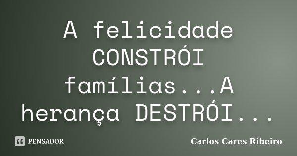 A felicidade CONSTRÓI famílias...A herança DESTRÓI...... Frase de Carlos Cares Ribeiro.
