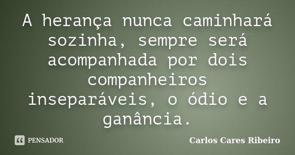 A herança nunca caminhará sozinha, sempre será acompanhada por dois companheiros inseparáveis, o ódio e a ganância.... Frase de Carlos Cares Ribeiro.