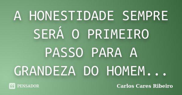 A HONESTIDADE SEMPRE SERÁ O PRIMEIRO PASSO PARA A GRANDEZA DO HOMEM...... Frase de Carlos Cares Ribeiro.