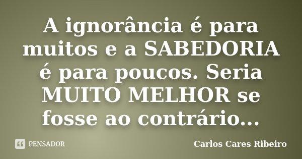 A ignorância é para muitos e a SABEDORIA é para poucos. Seria MUITO MELHOR se fosse ao contrário...... Frase de Carlos Cares Ribeiro.