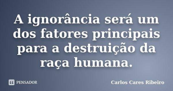 A ignorância será um dos fatores principais para a destruição da raça humana.... Frase de Carlos Cares Ribeiro.