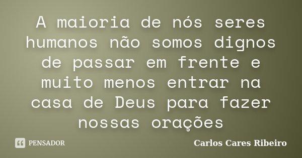 A maioria de nós seres humanos não somos dignos de passar em frente e muito menos entrar na casa de Deus para fazer nossas orações... Frase de Carlos Cares Ribeiro.