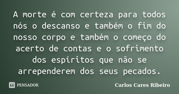 A morte é com certeza para todos nós o descanso e também o fim do nosso corpo e também o começo do acerto de contas e o sofrimento dos espíritos que não se arre... Frase de Carlos Cares Ribeiro.