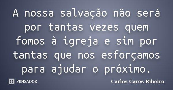 A nossa salvação não será por tantas vezes quem fomos à igreja e sim por tantas que nos esforçamos para ajudar o próximo.... Frase de Carlos Cares Ribeiro.