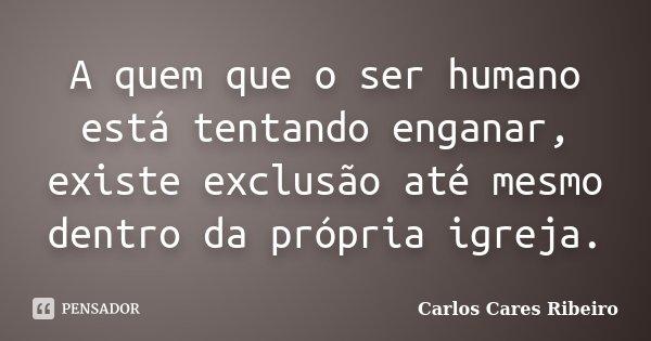 A quem que o ser humano está tentando enganar, existe exclusão até mesmo dentro da própria igreja.... Frase de Carlos Cares Ribeiro.