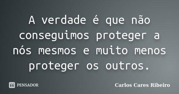A verdade é que não conseguimos proteger a nós mesmos e muito menos proteger os outros.... Frase de Carlos Cares Ribeiro.