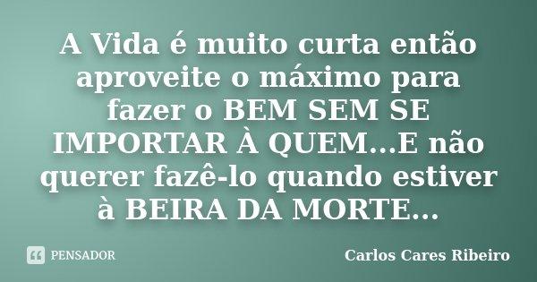 A Vida é muito curta então aproveite o máximo para fazer o BEM SEM SE IMPORTAR À QUEM...E não querer fazê-lo quando estiver à BEIRA DA MORTE...... Frase de Carlos Cares Ribeiro.