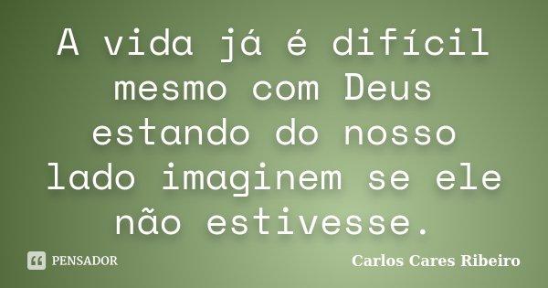A vida já é difícil mesmo com Deus estando do nosso lado imaginem se ele não estivesse.... Frase de Carlos Cares Ribeiro.