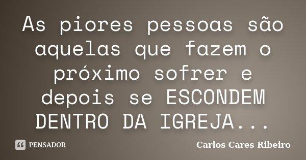 As piores pessoas são aquelas que fazem o próximo sofrer e depois se ESCONDEM DENTRO DA IGREJA...... Frase de Carlos Cares Ribeiro.