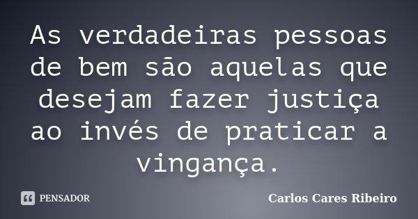 As verdadeiras pessoas de bem são aquelas que desejam fazer justiça ao invés de praticar a vingança.... Frase de Carlos Cares Ribeiro.