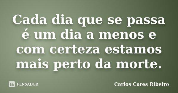 Cada dia que se passa é um dia a menos e com certeza estamos mais perto da morte.... Frase de Carlos Cares Ribeiro.
