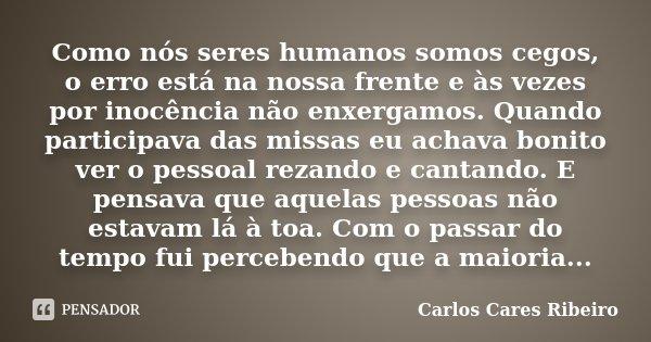 Como nós seres humanos somos cegos, o erro está na nossa frente e às vezes por inocência não enxergamos. Quando participava das missas eu achava bonito ver o pe... Frase de Carlos Cares Ribeiro.