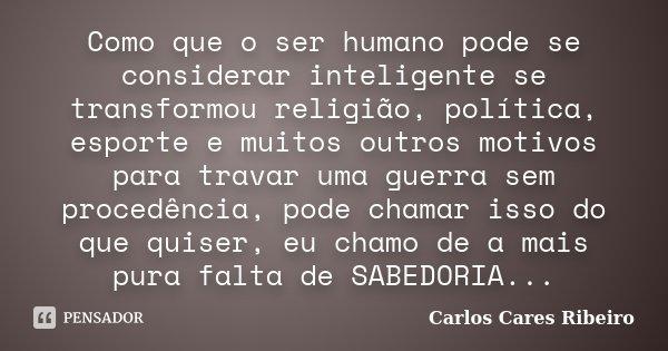 Como que o ser humano pode se considerar inteligente se transformou religião, política, esporte e muitos outros motivos para travar uma guerra sem procedência, ... Frase de Carlos Cares Ribeiro.