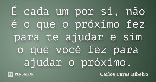 É cada um por si, não é o que o próximo fez para te ajudar e sim o que você fez para ajudar o próximo.... Frase de Carlos Cares Ribeiro.