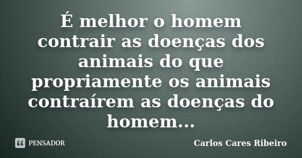 É melhor o homem contrair as doenças dos animais do que propriamente os animais contraírem as doenças do homem...... Frase de Carlos Cares Ribeiro.