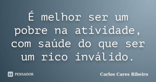 É melhor ser um pobre na atividade, com saúde do que ser um rico inválido.... Frase de Carlos Cares Ribeiro.